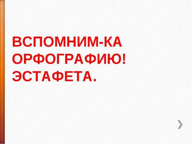 ВСПОМНИМ-КА ОРФОГРАФИЮ! ЭСТАФЕТА.