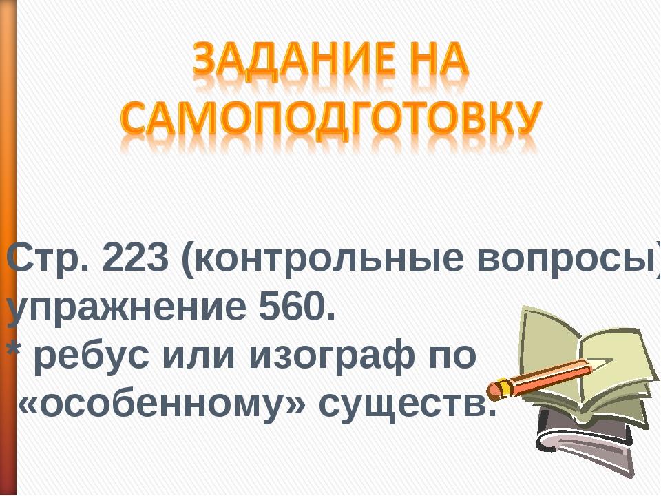 Стр. 223 (контрольные вопросы); упражнение 560. * ребус или изограф по «особе...