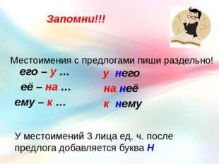 Запомни!!! Местоимения с предлогами пиши раздельно! его – у … её – на … ему –