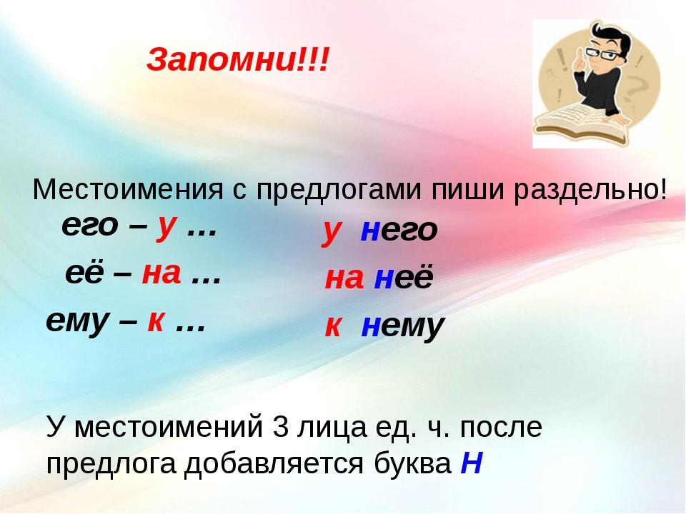 Запомни!!! Местоимения с предлогами пиши раздельно! его – у … её – на … ему –...
