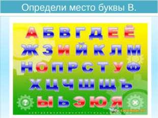 Определи место буквы В.