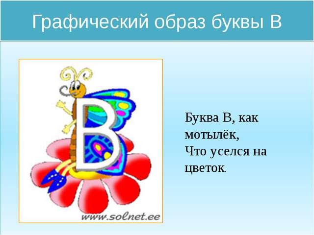 Графический образ буквы В Буква В, как мотылёк, Что уселся на цветок.