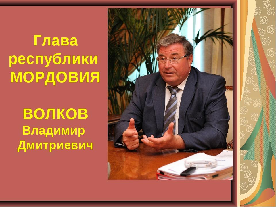 Глава республики МОРДОВИЯ ВОЛКОВ Владимир Дмитриевич