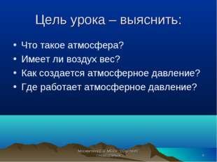 Цель урока – выяснить: Что такое атмосфера? Имеет ли воздух вес? Как создаетс