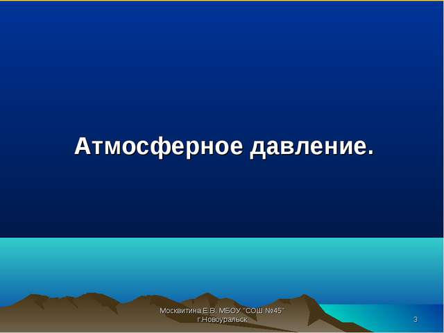 """Атмосферное давление. Москвитина Е.В. МБОУ """"СОШ №45"""" г.Новоуральск * Москвит..."""
