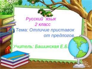 Русский язык 2 класс Тема: Отличие приставок от предлогов. Учитель: Башинска