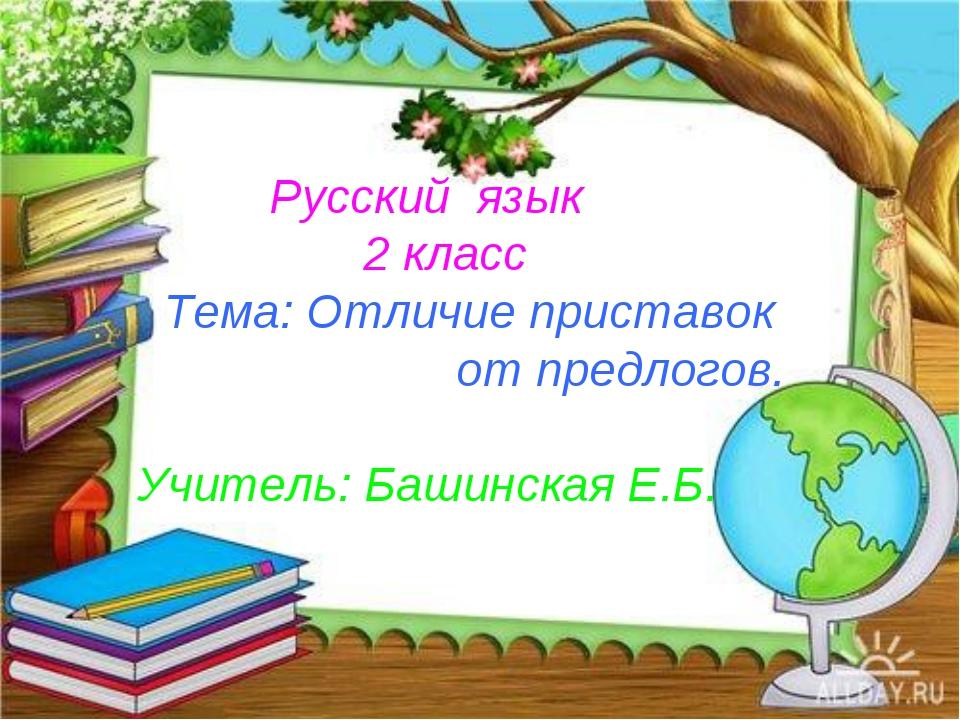 Русский язык 2 класс Тема: Отличие приставок от предлогов. Учитель: Башинска...