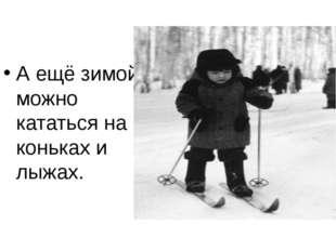 А ещё зимой можно кататься на коньках и лыжах.