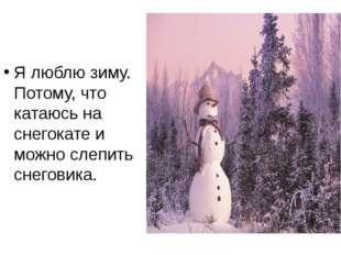 Я люблю зиму. Потому, что катаюсь на снегокате и можно слепить снеговика.