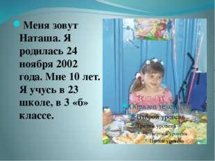 Меня зовут Наташа. Я родилась 24 ноября 2002 года. Мне 10 лет. Я учусь в 23 ш
