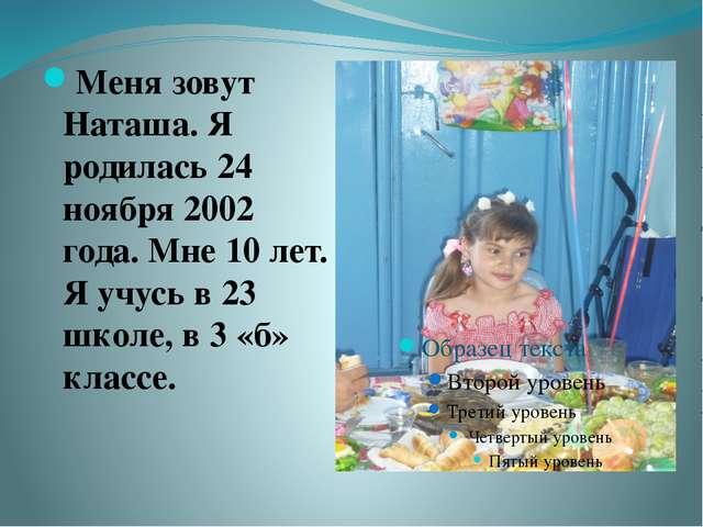 Меня зовут Наташа. Я родилась 24 ноября 2002 года. Мне 10 лет. Я учусь в 23 ш...