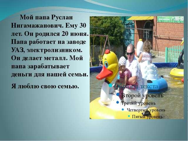 Мой папа Руслан Нигамажанович. Ему 30 лет. Он родился 20 июня. Папа работает...