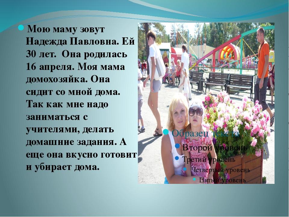 Мою маму зовут Надежда Павловна. Ей 30 лет. Она родилась 16 апреля. Моя мама...