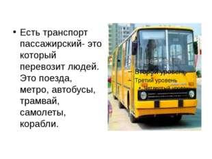 Есть транспорт пассажирский- это который перевозит людей. Это поезда, метро,