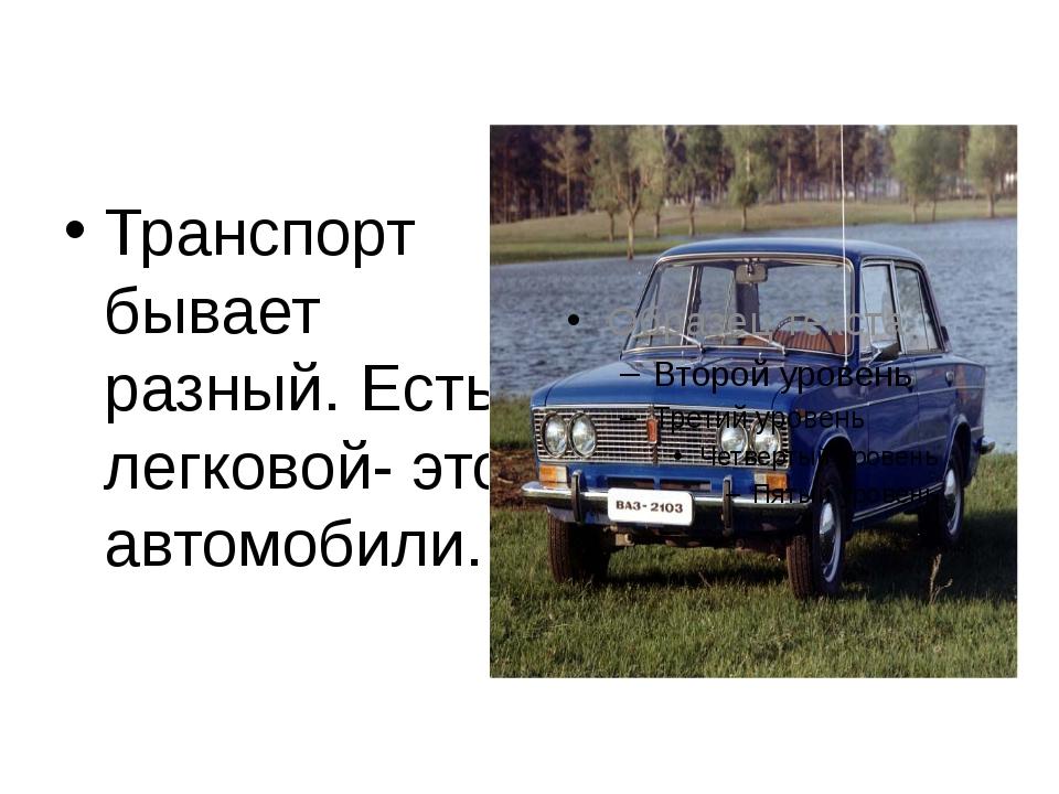 Транспорт бывает разный. Есть легковой- это автомобили.