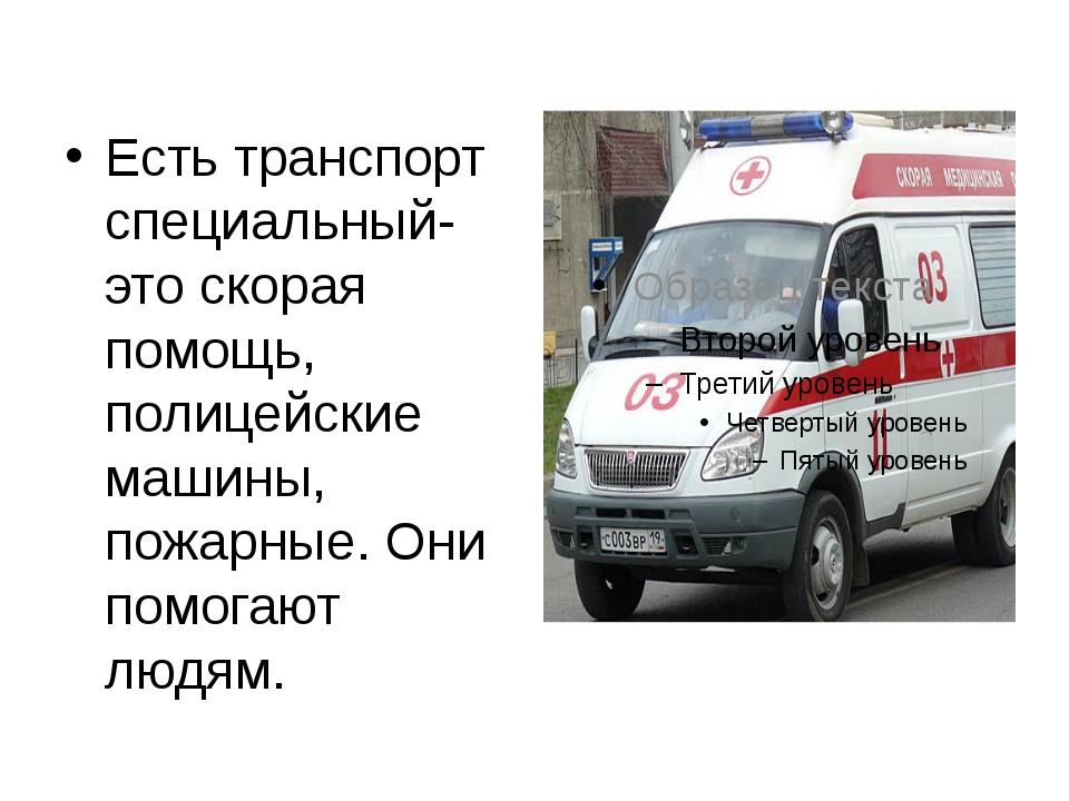 Есть транспорт специальный- это скорая помощь, полицейские машины, пожарные....