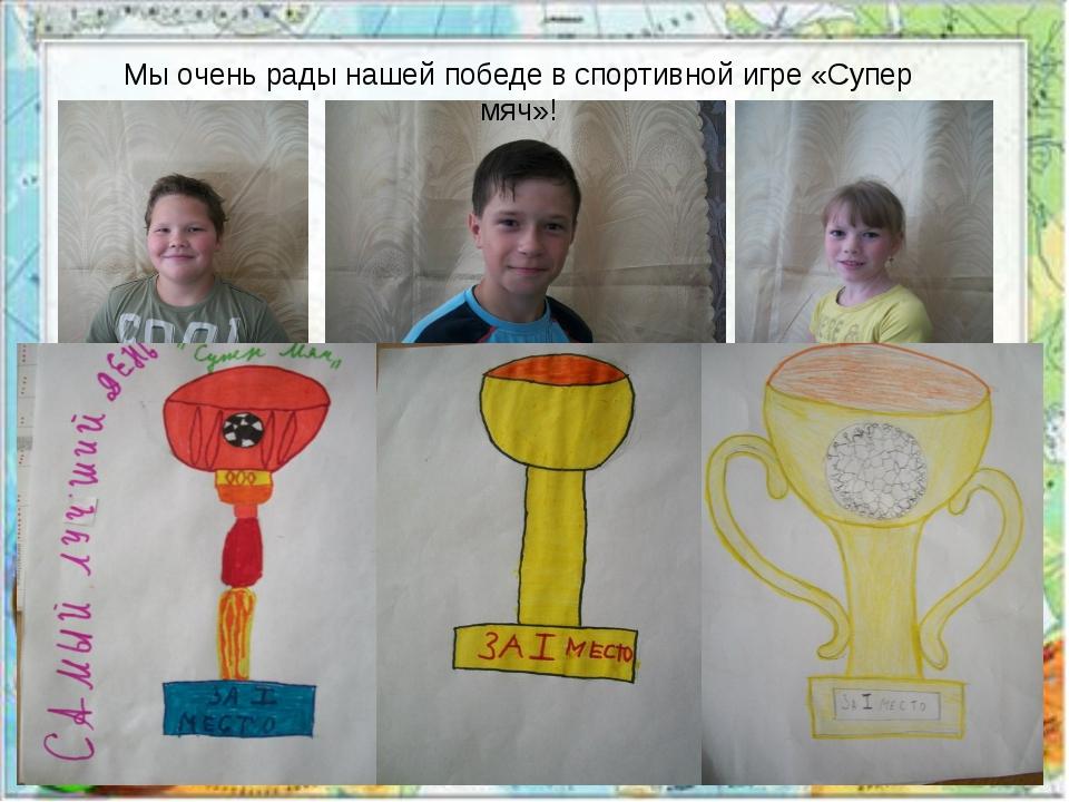 Мы очень рады нашей победе в спортивной игре «Супер мяч»!