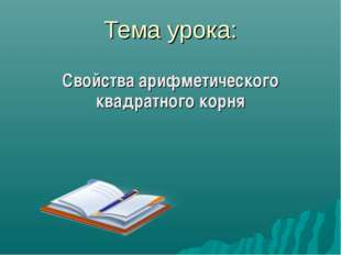 Тема урока: Свойства арифметического квадратного корня