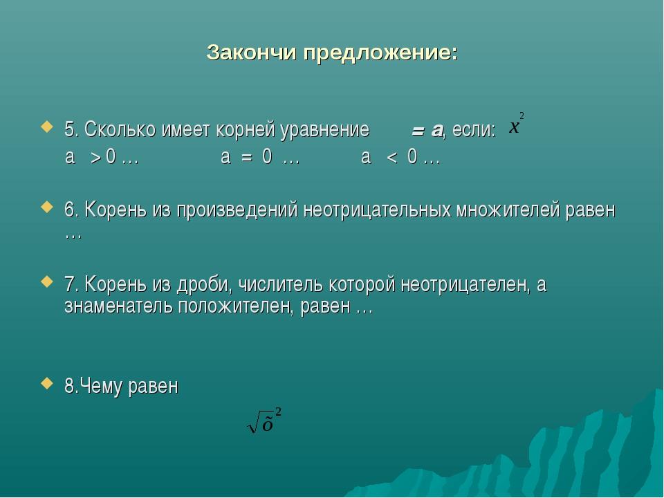 Закончи предложение: 5. Сколько имеет корней уравнение = а, если: а > 0 … а =...