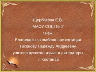 Щербакова Е.В. МАОУ СОШ № 2 г.Реж. Благодарю за шаблон презентации Тихонову