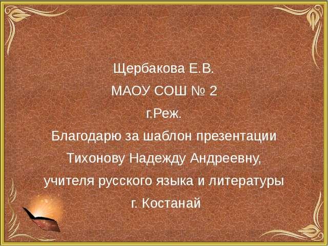 Щербакова Е.В. МАОУ СОШ № 2 г.Реж. Благодарю за шаблон презентации Тихонову...