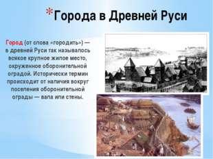 Города в Древней Руси Город (от слова «городить») — в древней Руси так называ