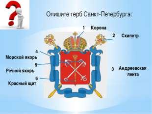 Опишите герб Санкт-Петербурга: 1 2 3 4 5 6 Корона Скипетр Андреевская лента К