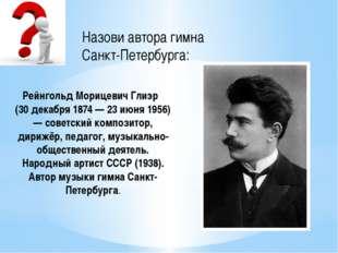 Назови автора гимна Санкт-Петербурга: Рейнгольд Морицевич Глиэр (30 декабря 1