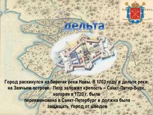 Город раскинулся на берегах реки Невы. В 1703 году в дельте реки, на Заячьем