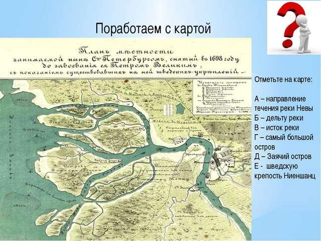 Поработаем с картой Отметьте на карте: А – направление течения реки Невы Б –...