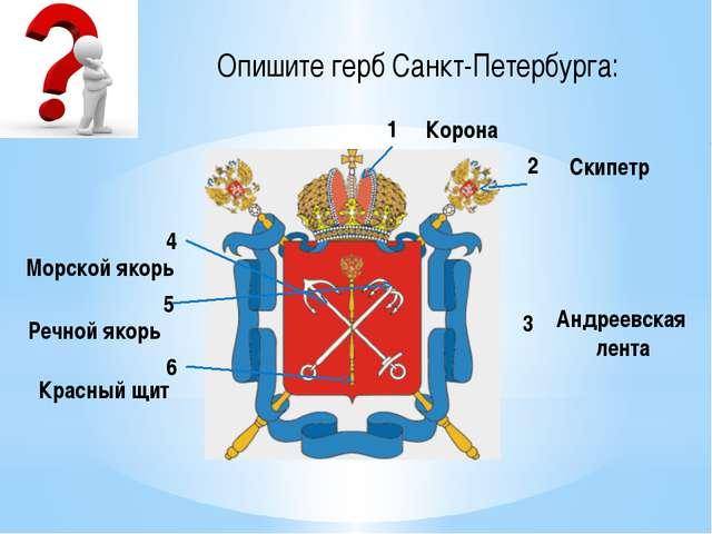 Опишите герб Санкт-Петербурга: 1 2 3 4 5 6 Корона Скипетр Андреевская лента К...