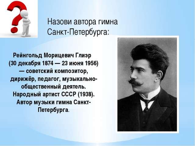 Назови автора гимна Санкт-Петербурга: Рейнгольд Морицевич Глиэр (30 декабря 1...