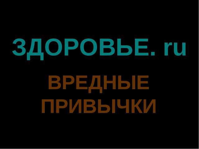 ЗДОРОВЬЕ. ru ВРЕДНЫЕ ПРИВЫЧКИ