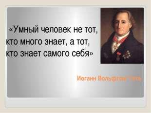 Иоганн Вольфганг Гете «Умный человек не тот, кто много знает, а тот, кто знае