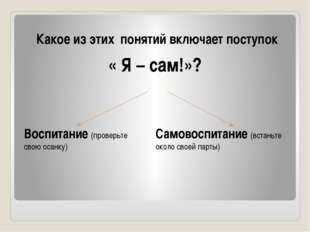 Какое из этих понятий включает поступок « Я – сам!»? Воспитание (проверьте св