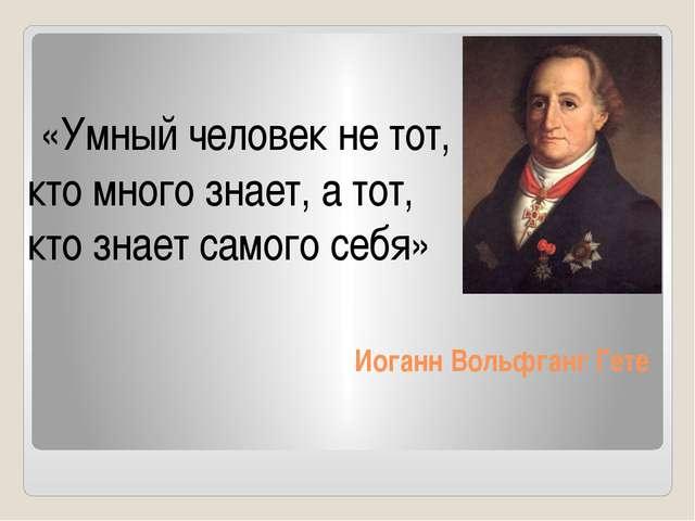 Иоганн Вольфганг Гете «Умный человек не тот, кто много знает, а тот, кто знае...