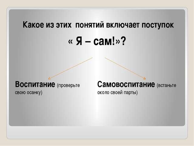 Какое из этих понятий включает поступок « Я – сам!»? Воспитание (проверьте св...