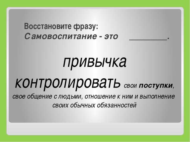 Восстановите фразу: Самовоспитание - это ________. привычка контролировать св...