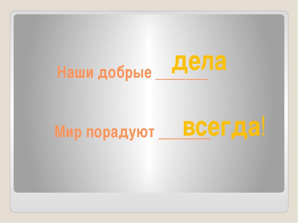 Наши добрые _______ Мир порадуют _______ дела всегда!