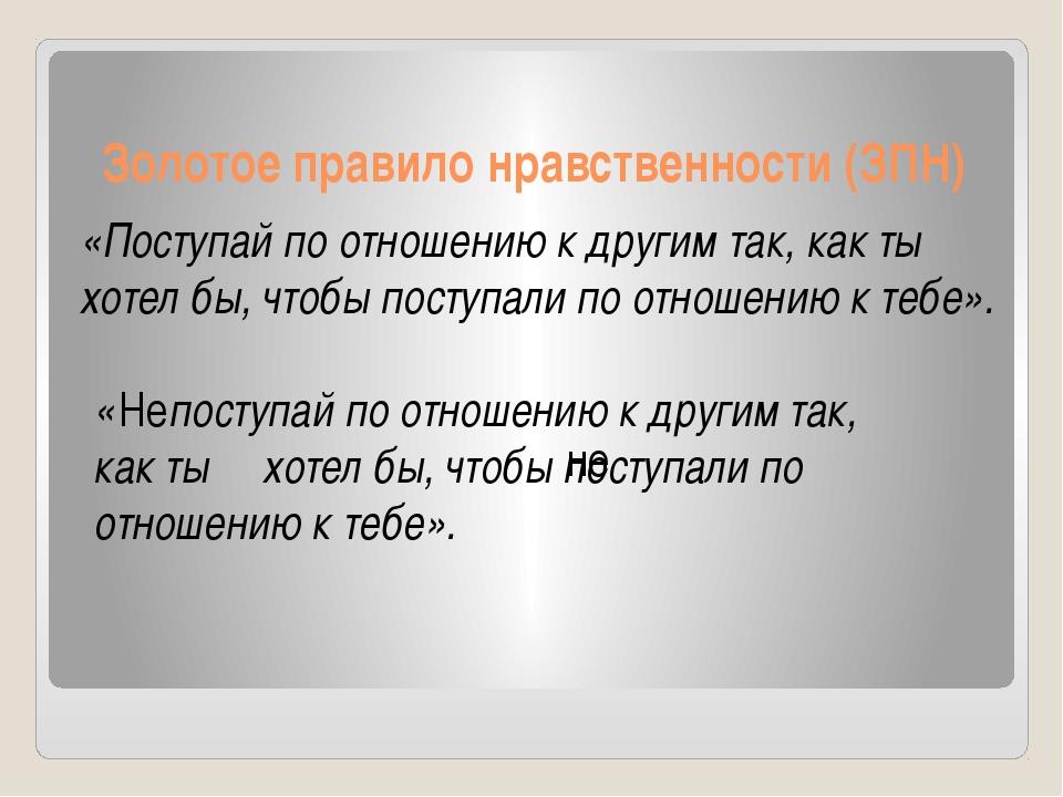 Золотое правило нравственности (ЗПН) «Поступай по отношению к другим так, как...