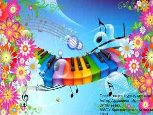Презентация к уроку музыки Автор:Ардашева Ирина Витальевна МАОУ Красногорская