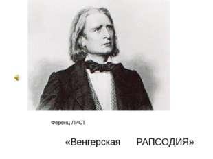 Ференц ЛИСТ «Венгерская РАПСОДИЯ»