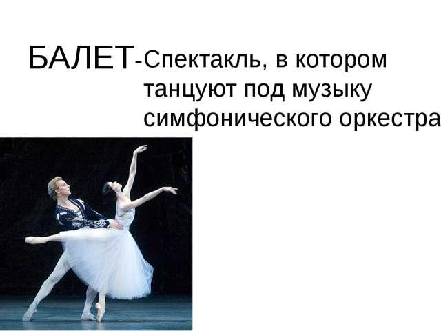 БАЛЕТ- Спектакль, в котором танцуют под музыку симфонического оркестра.