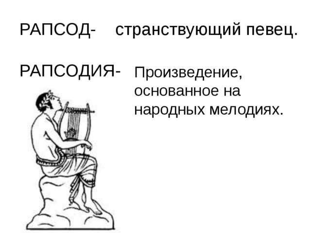 РАПСОД- странствующий певец. РАПСОДИЯ- Произведение, основанное на народных м...