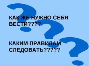 КАК ЖЕ НУЖНО СЕБЯ ВЕСТИ???? КАКИМ ПРАВИЛАМ СЛЕДОВАТЬ?????