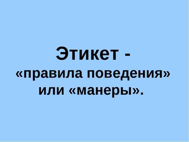 Этикет - «правила поведения» или «манеры».