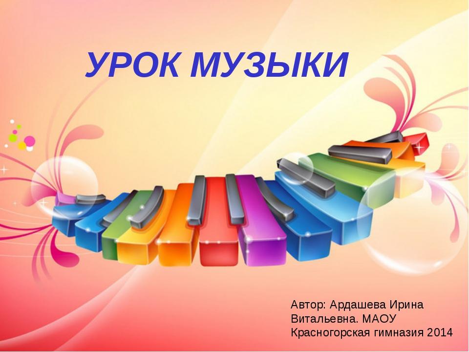 УРОК МУЗЫКИ Автор: Ардашева Ирина Витальевна. МАОУ Красногорская гимназия 2014