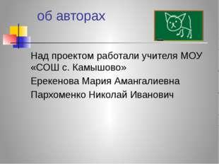 об авторах Над проектом работали учителя МОУ «СОШ с. Камышово» Ерекенова Мар