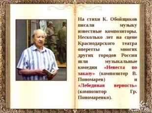 На стихи К. Обойщиков писали музыку известные композиторы. Несколько лет на с