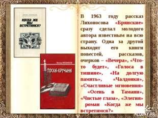 В 1963 году рассказ Лихоносова «Брянские» сразу сделал молодого автора извест